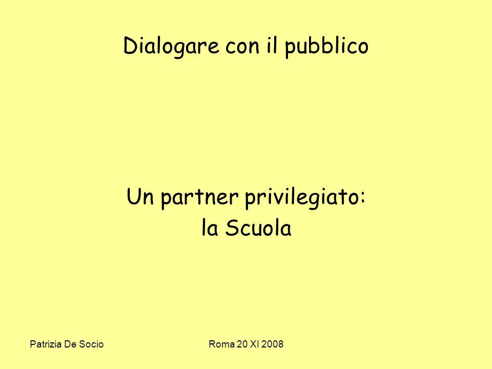 Patrizia De SocioRoma 20 XI 2008 Dialogare con il pubblico Un partner privilegiato: la Scuola