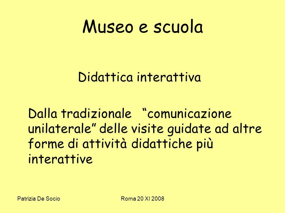 Patrizia De SocioRoma 20 XI 2008 Museo e scuola Didattica interattiva Dalla tradizionale comunicazione unilaterale delle visite guidate ad altre forme di attività didattiche più interattive