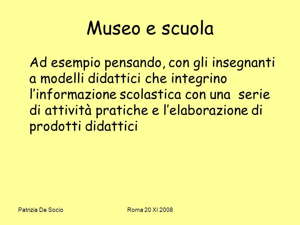 Patrizia De SocioRoma 20 XI 2008 Museo e scuola Ad esempio pensando, con gli insegnanti a modelli didattici che integrino linformazione scolastica con una serie di attività pratiche e lelaborazione di prodotti didattici