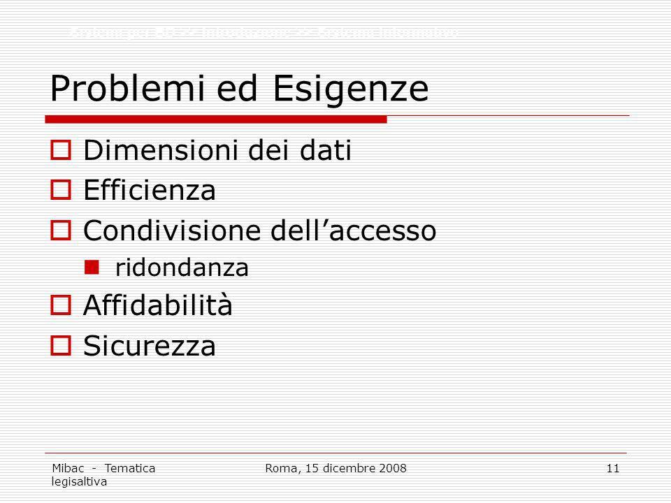 Mibac - Tematica legisaltiva Roma, 15 dicembre 200811 Problemi ed Esigenze Dimensioni dei dati Efficienza Condivisione dellaccesso ridondanza Affidabilità Sicurezza Sistemi per BD >> Introduzione >> Sistema Informativo