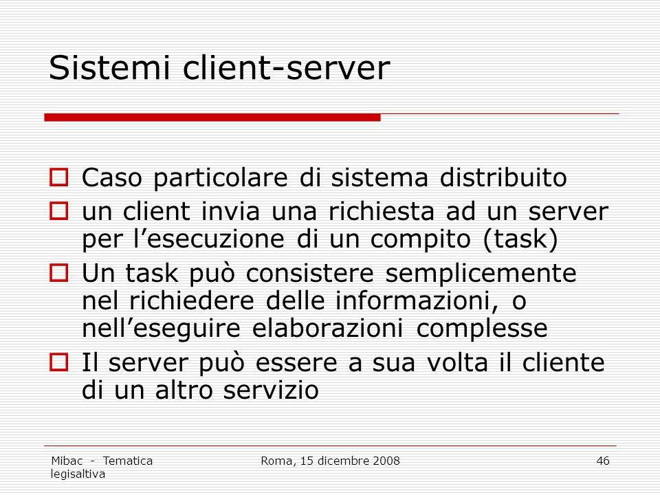 Mibac - Tematica legisaltiva Roma, 15 dicembre 200846 Sistemi client-server Caso particolare di sistema distribuito un client invia una richiesta ad un server per lesecuzione di un compito (task) Un task può consistere semplicemente nel richiedere delle informazioni, o nelleseguire elaborazioni complesse Il server può essere a sua volta il cliente di un altro servizio