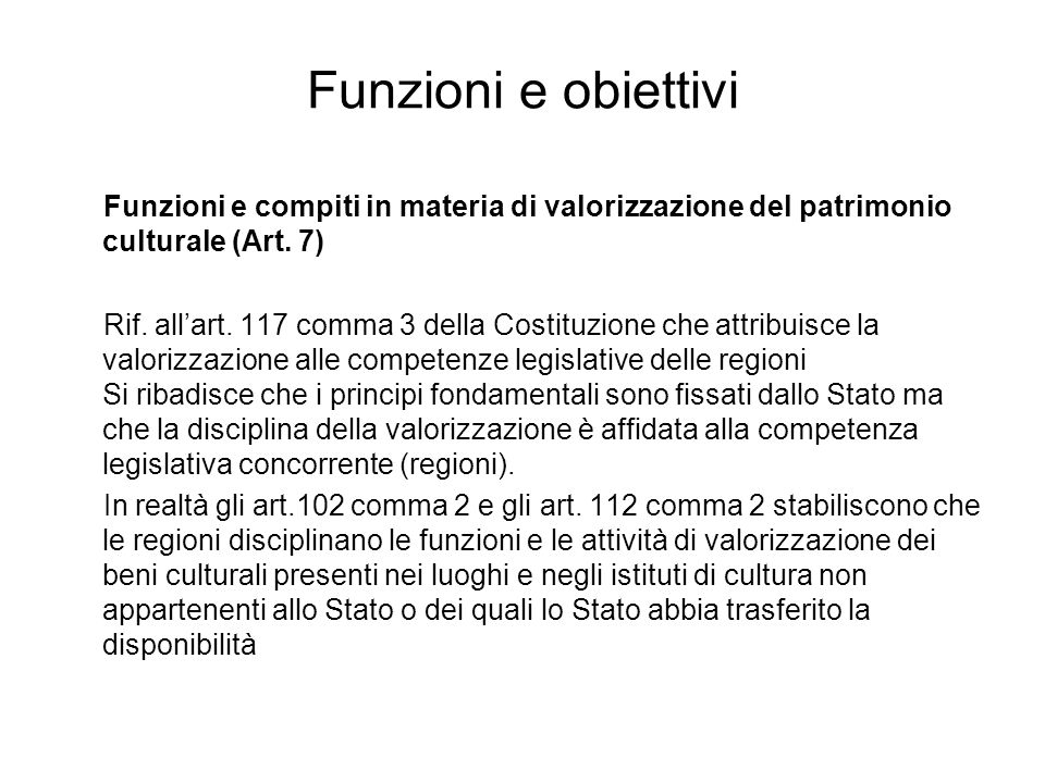 Funzioni e obiettivi Funzioni e compiti in materia di valorizzazione del patrimonio culturale (Art. 7) Rif. allart. 117 comma 3 della Costituzione che