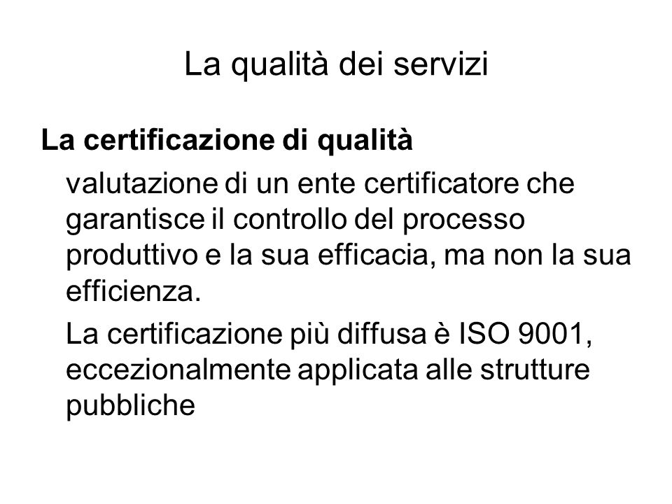 La qualità dei servizi La certificazione di qualità valutazione di un ente certificatore che garantisce il controllo del processo produttivo e la sua efficacia, ma non la sua efficienza.