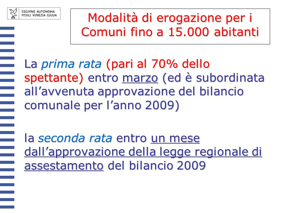 Modalità di erogazione per i comuni > 15.000 abitanti La prima rata entro marzo (ed è subordinata allavvenuta approvazione del bilancio comunale per lanno 2009); la seconda rata entro un mese dallapprovazione della legge regionale di assestamento del bilancio 2009; la terza e la quarta entro novembre