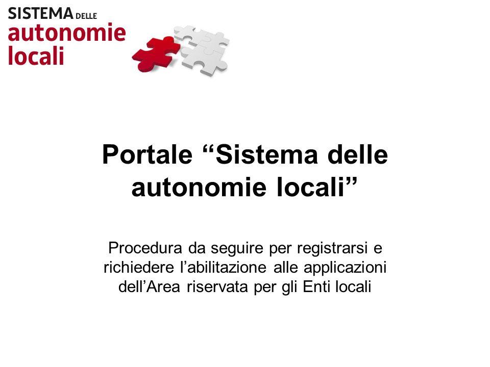 Portale Sistema delle autonomie locali Procedura da seguire per registrarsi e richiedere labilitazione alle applicazioni dellArea riservata per gli Enti locali