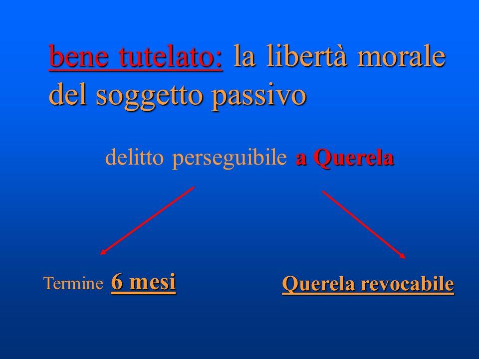 bene tutelato: la libertà morale del soggetto passivo a Querela delitto perseguibile a Querela 6 mesi Termine 6 mesi Querela revocabile