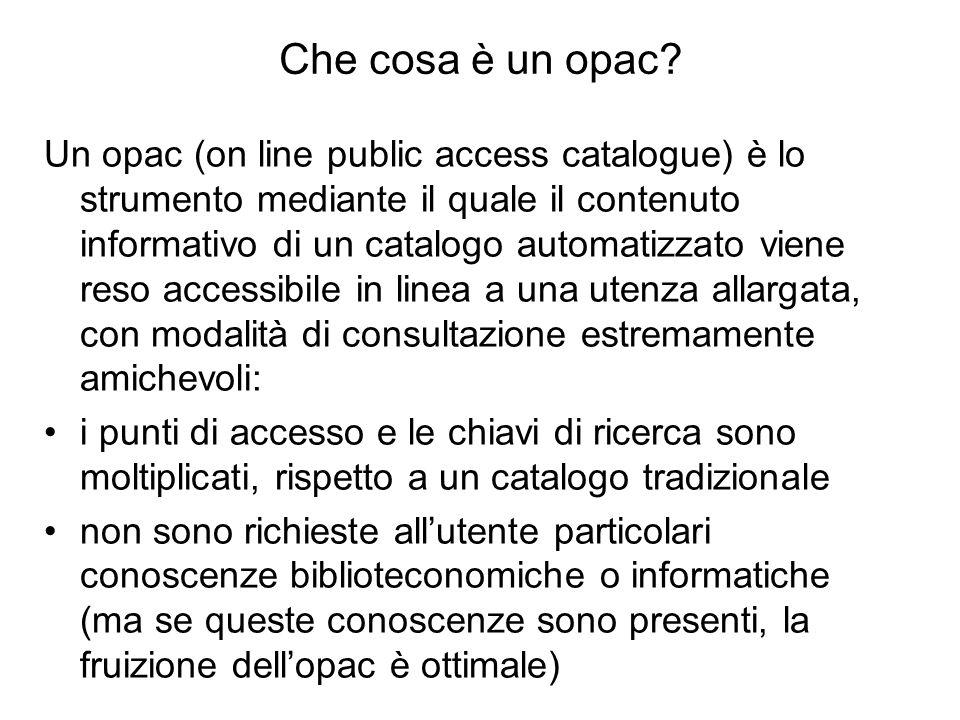 Che cosa è un opac? Un opac (on line public access catalogue) è lo strumento mediante il quale il contenuto informativo di un catalogo automatizzato v