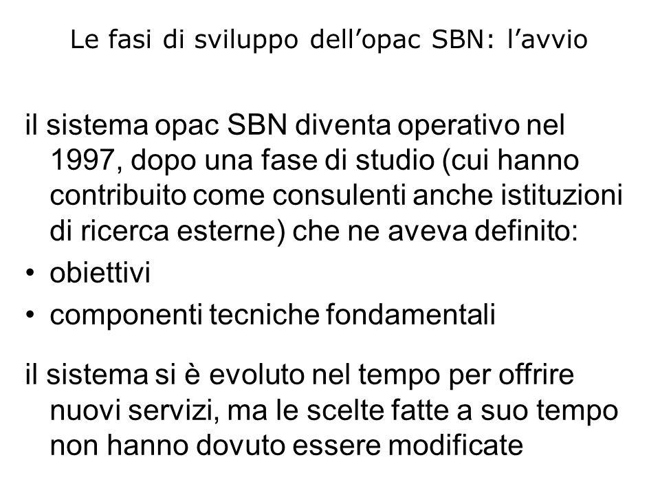 Le fasi di sviluppo dellopac SBN: lavvio il sistema opac SBN diventa operativo nel 1997, dopo una fase di studio (cui hanno contribuito come consulenti anche istituzioni di ricerca esterne) che ne aveva definito: obiettivi componenti tecniche fondamentali il sistema si è evoluto nel tempo per offrire nuovi servizi, ma le scelte fatte a suo tempo non hanno dovuto essere modificate