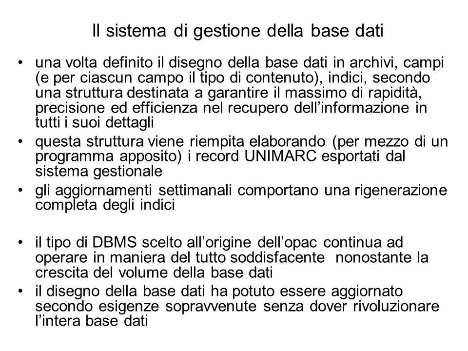 Il sistema di gestione della base dati una volta definito il disegno della base dati in archivi, campi (e per ciascun campo il tipo di contenuto), indici, secondo una struttura destinata a garantire il massimo di rapidità, precisione ed efficienza nel recupero dellinformazione in tutti i suoi dettagli questa struttura viene riempita elaborando (per mezzo di un programma apposito) i record UNIMARC esportati dal sistema gestionale gli aggiornamenti settimanali comportano una rigenerazione completa degli indici il tipo di DBMS scelto allorigine dellopac continua ad operare in maniera del tutto soddisfacente nonostante la crescita del volume della base dati il disegno della base dati ha potuto essere aggiornato secondo esigenze sopravvenute senza dover rivoluzionare lintera base dati