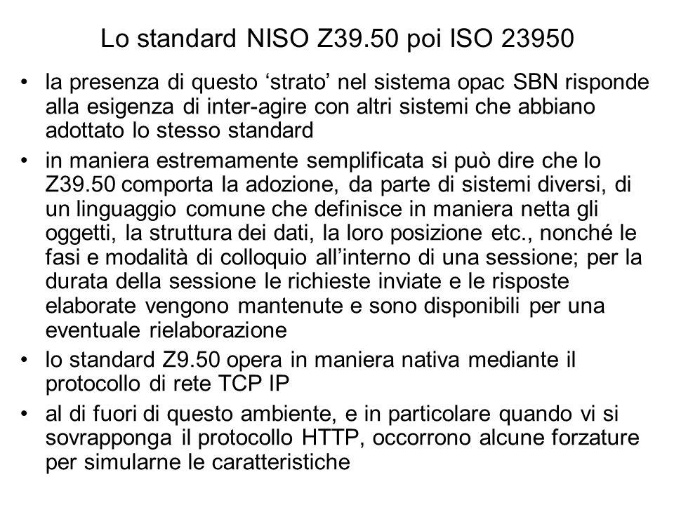 Lo standard NISO Z39.50 poi ISO 23950 la presenza di questo strato nel sistema opac SBN risponde alla esigenza di inter-agire con altri sistemi che abbiano adottato lo stesso standard in maniera estremamente semplificata si può dire che lo Z39.50 comporta la adozione, da parte di sistemi diversi, di un linguaggio comune che definisce in maniera netta gli oggetti, la struttura dei dati, la loro posizione etc., nonché le fasi e modalità di colloquio allinterno di una sessione; per la durata della sessione le richieste inviate e le risposte elaborate vengono mantenute e sono disponibili per una eventuale rielaborazione lo standard Z9.50 opera in maniera nativa mediante il protocollo di rete TCP IP al di fuori di questo ambiente, e in particolare quando vi si sovrapponga il protocollo HTTP, occorrono alcune forzature per simularne le caratteristiche