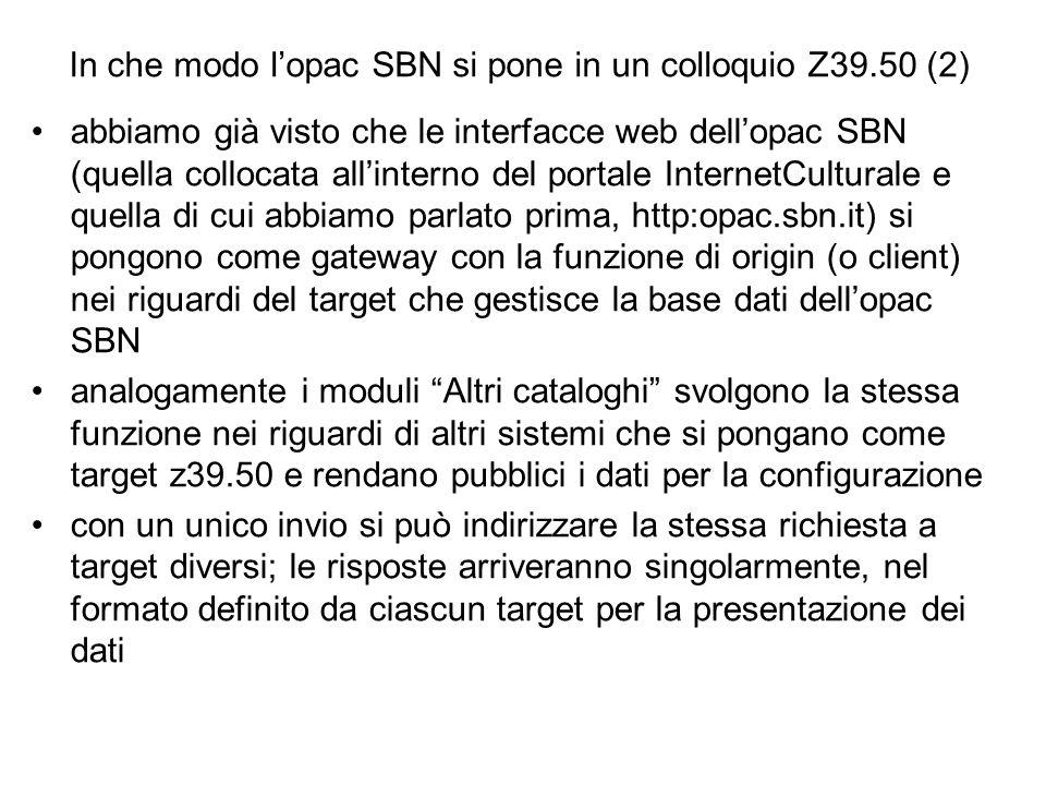 In che modo lopac SBN si pone in un colloquio Z39.50 (2) abbiamo già visto che le interfacce web dellopac SBN (quella collocata allinterno del portale InternetCulturale e quella di cui abbiamo parlato prima, http:opac.sbn.it) si pongono come gateway con la funzione di origin (o client) nei riguardi del target che gestisce la base dati dellopac SBN analogamente i moduli Altri cataloghi svolgono la stessa funzione nei riguardi di altri sistemi che si pongano come target z39.50 e rendano pubblici i dati per la configurazione con un unico invio si può indirizzare la stessa richiesta a target diversi; le risposte arriveranno singolarmente, nel formato definito da ciascun target per la presentazione dei dati