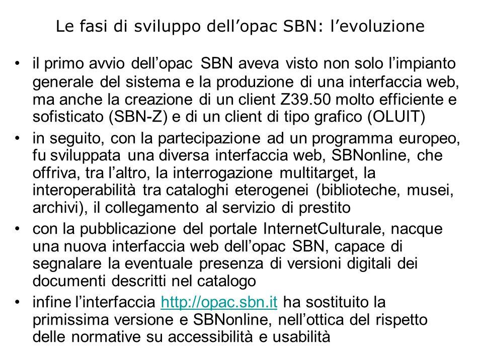 Le fasi di sviluppo dellopac SBN: levoluzione il primo avvio dellopac SBN aveva visto non solo limpianto generale del sistema e la produzione di una interfaccia web, ma anche la creazione di un client Z39.50 molto efficiente e sofisticato (SBN-Z) e di un client di tipo grafico (OLUIT) in seguito, con la partecipazione ad un programma europeo, fu sviluppata una diversa interfaccia web, SBNonline, che offriva, tra laltro, la interrogazione multitarget, la interoperabilità tra cataloghi eterogenei (biblioteche, musei, archivi), il collegamento al servizio di prestito con la pubblicazione del portale InternetCulturale, nacque una nuova interfaccia web dellopac SBN, capace di segnalare la eventuale presenza di versioni digitali dei documenti descritti nel catalogo infine linterfaccia http://opac.sbn.it ha sostituito la primissima versione e SBNonline, nellottica del rispetto delle normative su accessibilità e usabilitàhttp://opac.sbn.it