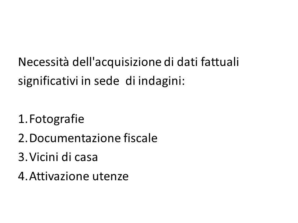 Necessità dell acquisizione di dati fattuali significativi in sede di indagini: 1.Fotografie 2.Documentazione fiscale 3.Vicini di casa 4.Attivazione utenze