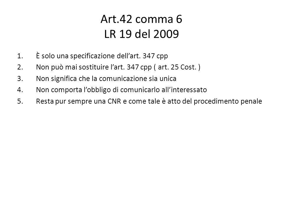 Art.42 comma 6 LR 19 del 2009 1.È solo una specificazione dellart. 347 cpp 2.Non può mai sostituire lart. 347 cpp ( art. 25 Cost. ) 3.Non significa ch