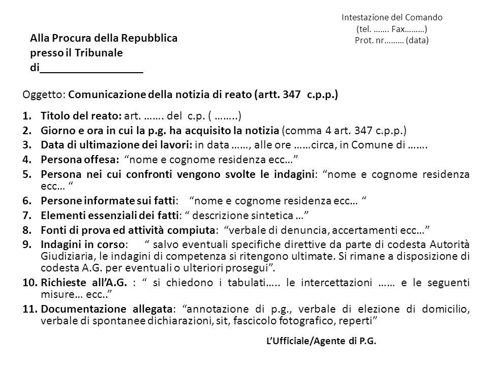 Intestazione del Comando (tel. ……. Fax………) Prot. nr……… (data) Oggetto: Comunicazione della notizia di reato (artt. 347 c.p.p.) 1.Titolo del reato: art