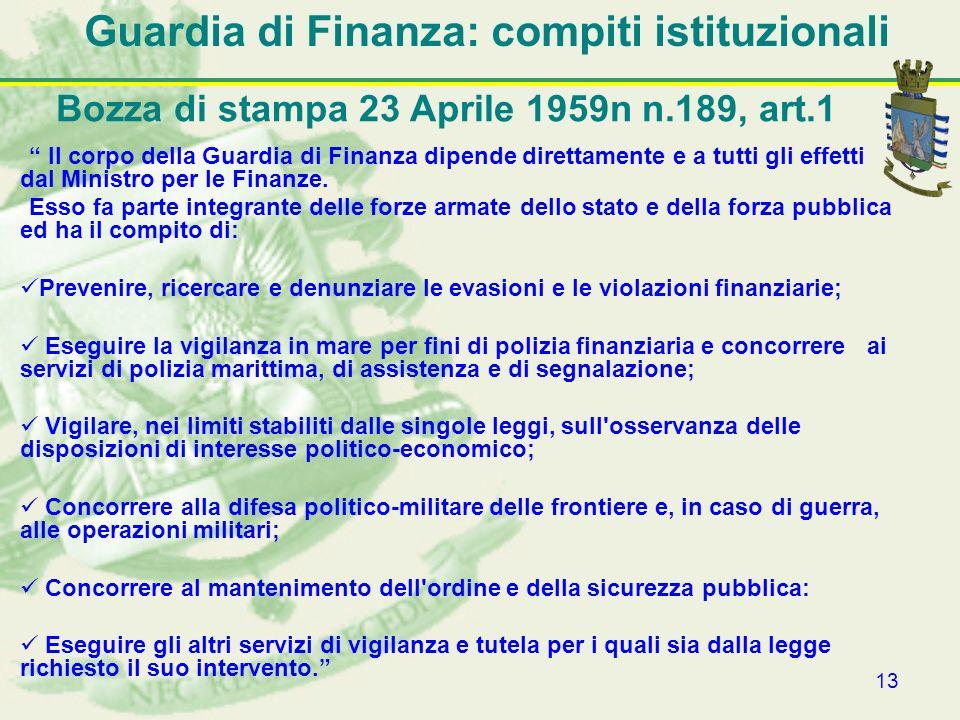 13 Guardia di Finanza: compiti istituzionali Il corpo della Guardia di Finanza dipende direttamente e a tutti gli effetti dal Ministro per le Finanze.