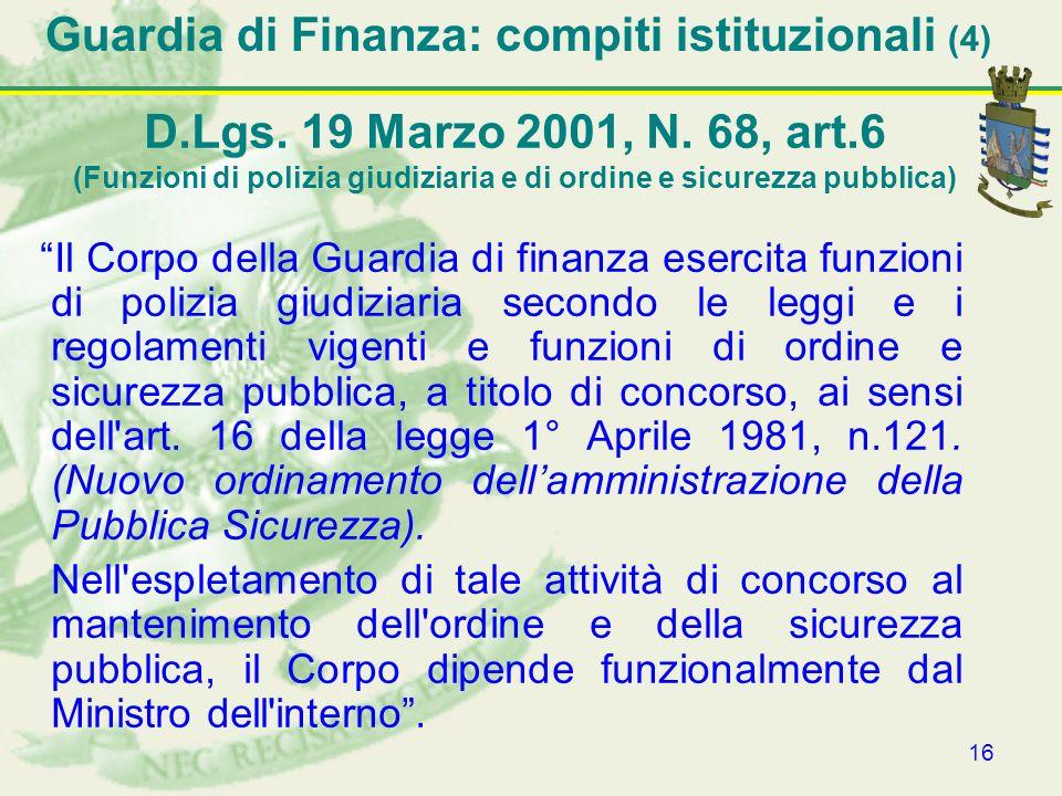 16 Guardia di Finanza: compiti istituzionali (4) Il Corpo della Guardia di finanza esercita funzioni di polizia giudiziaria secondo le leggi e i regol
