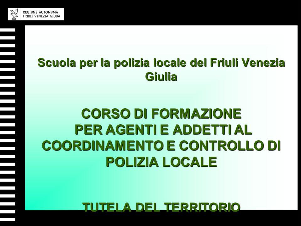 Scuola per la polizia locale del Friuli Venezia Giulia CORSO DI FORMAZIONE PER AGENTI E ADDETTI AL COORDINAMENTO E CONTROLLO DI POLIZIA LOCALE TUTELA