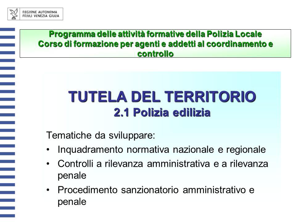 TUTELA DEL TERRITORIO 2.1 Polizia edilizia Tematiche da sviluppare: Inquadramento normativa nazionale e regionale Controlli a rilevanza amministrativa