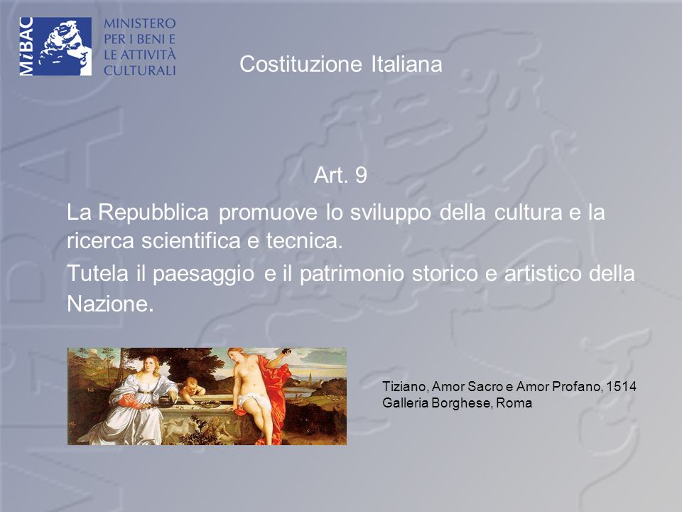 Costituzione Italiana Art. 9 La Repubblica promuove lo sviluppo della cultura e la ricerca scientifica e tecnica. Tutela il paesaggio e il patrimonio