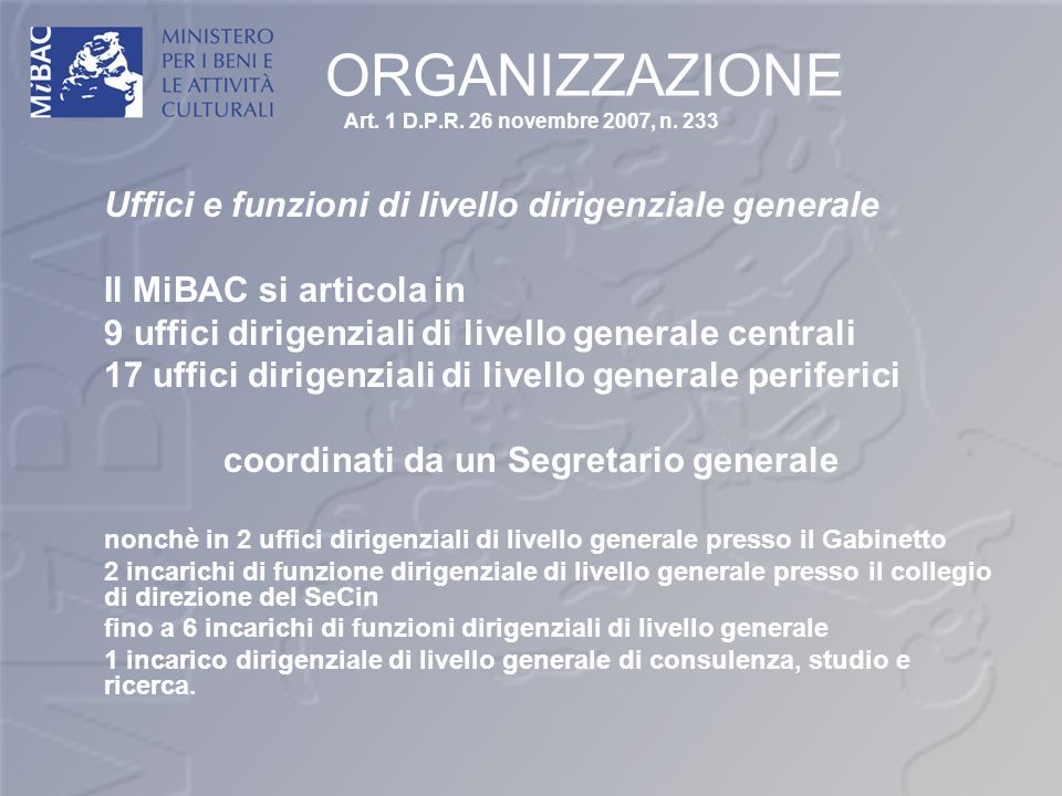 ORGANIZZAZIONE Art. 1 D.P.R. 26 novembre 2007, n. 233 Uffici e funzioni di livello dirigenziale generale Il MiBAC si articola in 9 uffici dirigenziali