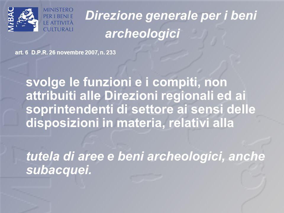 Direzione generale per i beni archeologici art. 6 D.P.R. 26 novembre 2007, n. 233 svolge le funzioni e i compiti, non attribuiti alle Direzioni region