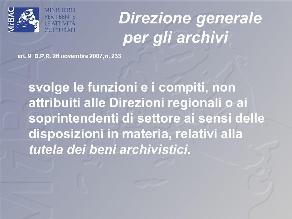 Direzione generale per gli archivi art. 9 D.P.R. 26 novembre 2007, n. 233 svolge le funzioni e i compiti, non attribuiti alle Direzioni regionali o ai