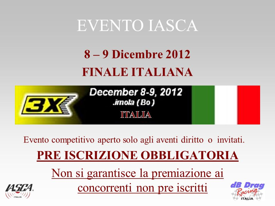 EVENTO IASCA 8 – 9 Dicembre 2012 FINALE ITALIANA Evento competitivo aperto solo agli aventi diritto o invitati. PRE ISCRIZIONE OBBLIGATORIA Non si gar