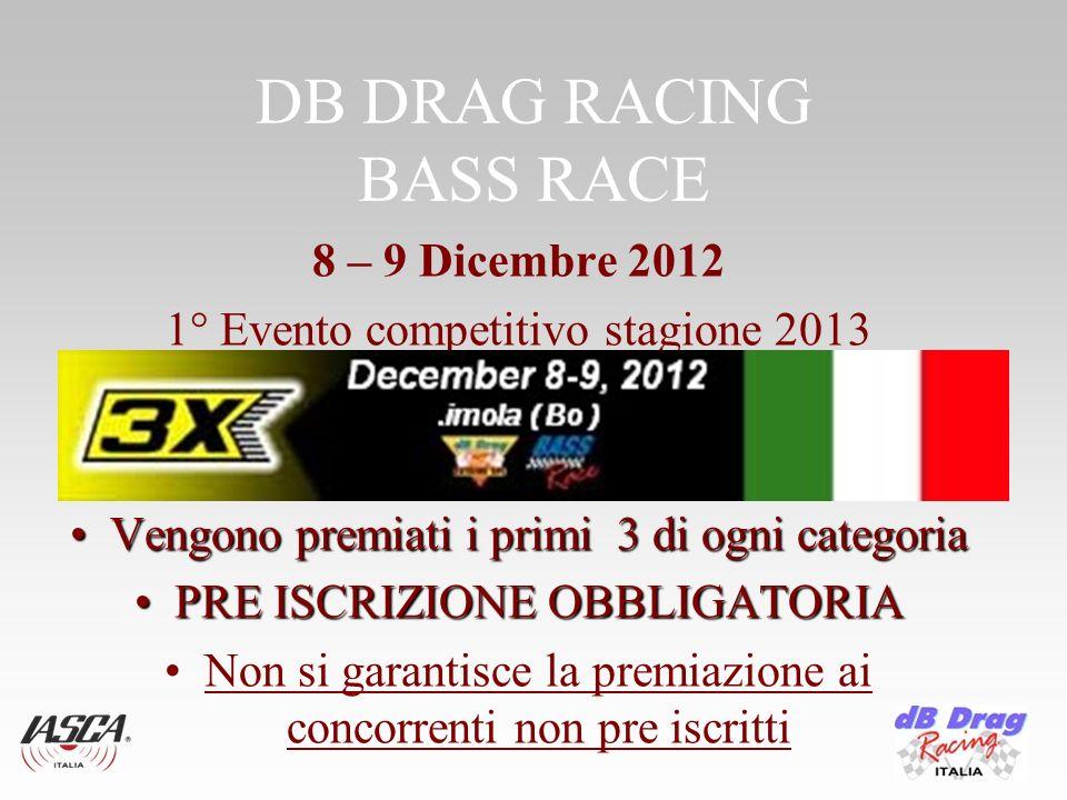 DB DRAG RACING BASS RACE 8 – 9 Dicembre 2012 1° Evento competitivo stagione 2013 Vengono premiati i primi 3 di ogni categoriaVengono premiati i primi