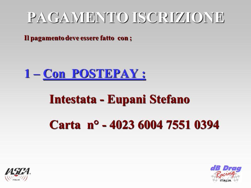PAGAMENTO ISCRIZIONE Il pagamento deve essere fatto con ; 1 – Con POSTEPAY : Intestata - Eupani Stefano Carta n° - 4023 6004 7551 0394