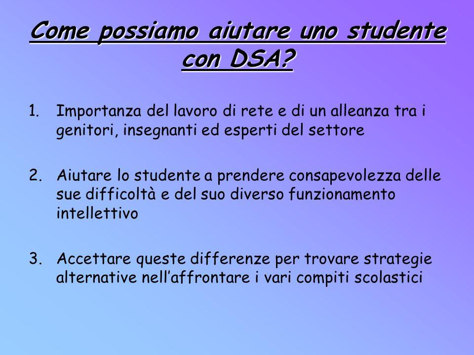 Come possiamo aiutare uno studente con DSA? 1.Importanza del lavoro di rete e di un alleanza tra i genitori, insegnanti ed esperti del settore 2.Aiuta
