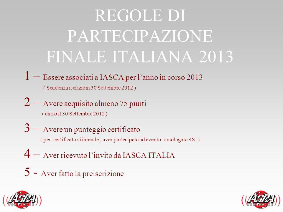 REGOLE DI PARTECIPAZIONE FINALE ITALIANA 2013 1 – Essere associati a IASCA per lanno in corso 2013 ( Scadenza iscrizioni 30 Settembre 2012 ) 2 – Avere