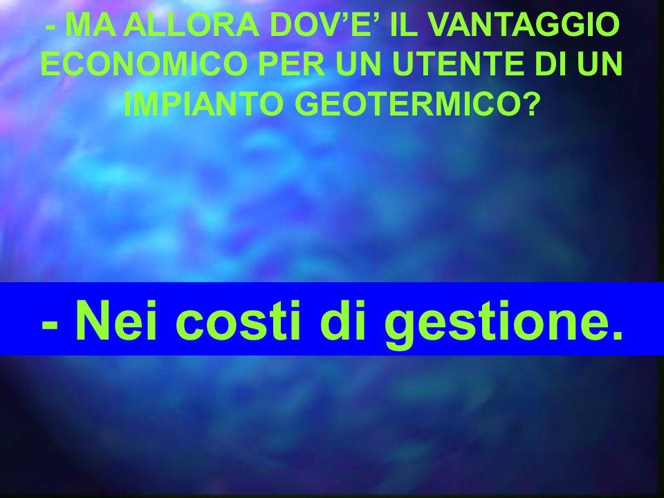 - MA ALLORA DOVE IL VANTAGGIO ECONOMICO PER UN UTENTE DI UN IMPIANTO GEOTERMICO.