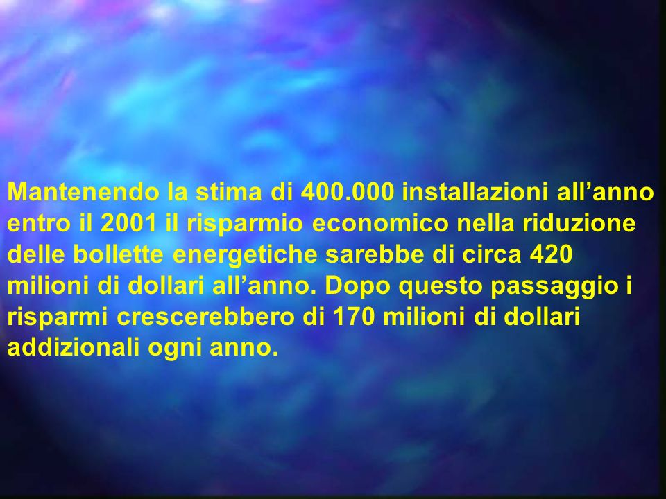 Mantenendo la stima di 400.000 installazioni allanno entro il 2001 il risparmio economico nella riduzione delle bollette energetiche sarebbe di circa 420 milioni di dollari allanno.