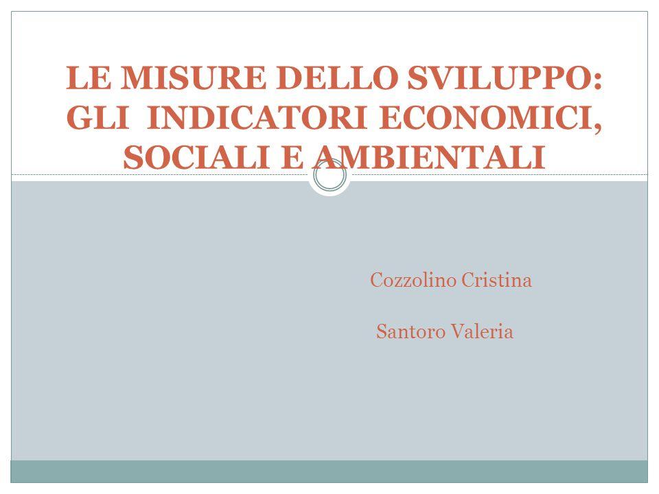 LE MISURE DELLO SVILUPPO: GLI INDICATORI ECONOMICI, SOCIALI E AMBIENTALI Cozzolino Cristina Santoro Valeria