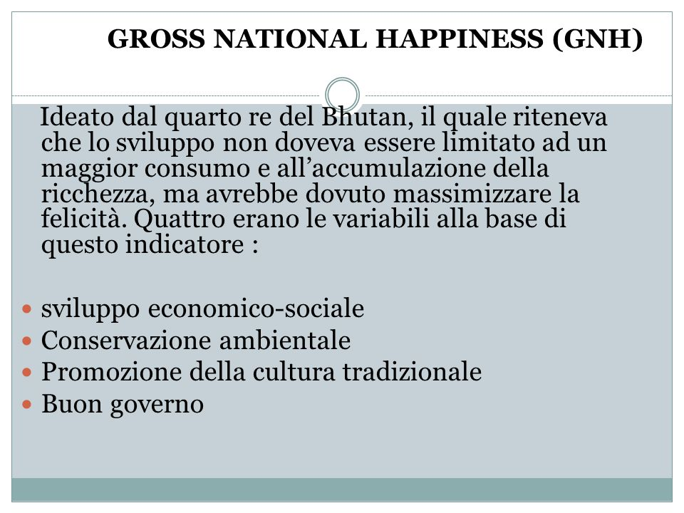GROSS NATIONAL HAPPINESS (GNH) Ideato dal quarto re del Bhutan, il quale riteneva che lo sviluppo non doveva essere limitato ad un maggior consumo e a