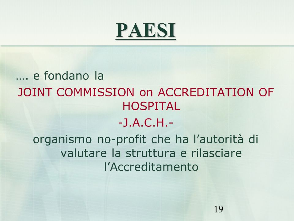 19 PAESI …. e fondano la JOINT COMMISSION on ACCREDITATION OF HOSPITAL -J.A.C.H.- organismo no-profit che ha lautorità di valutare la struttura e rila