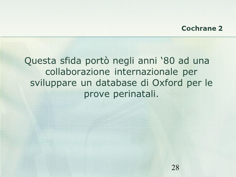 28 Questa sfida portò negli anni 80 ad una collaborazione internazionale per sviluppare un database di Oxford per le prove perinatali. Cochrane 2