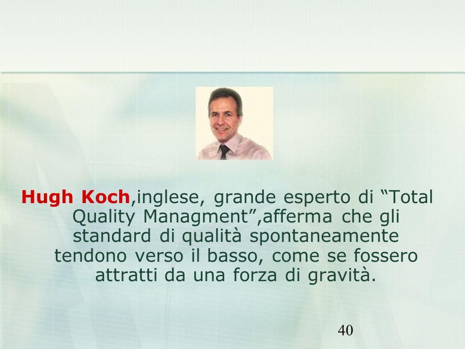 40 Hugh Koch,inglese, grande esperto di Total Quality Managment,afferma che gli standard di qualità spontaneamente tendono verso il basso, come se fos