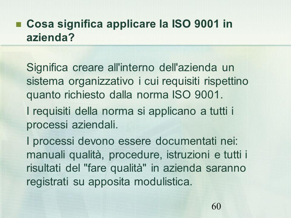60 Cosa significa applicare la ISO 9001 in azienda? Significa creare all'interno dell'azienda un sistema organizzativo i cui requisiti rispettino quan