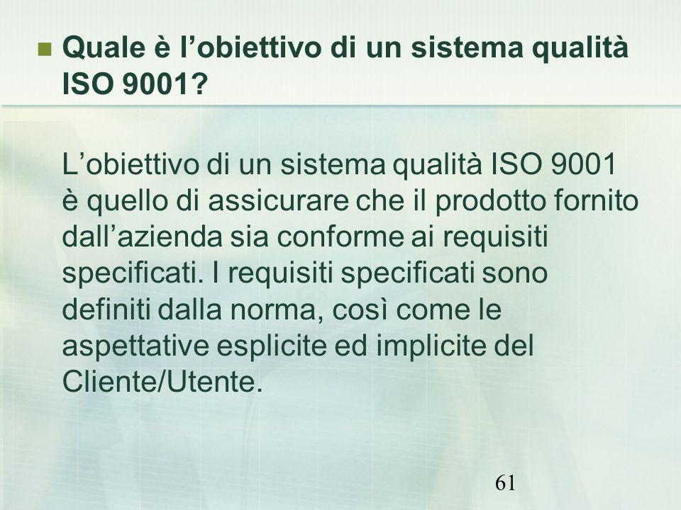 61 Quale è lobiettivo di un sistema qualità ISO 9001? Lobiettivo di un sistema qualità ISO 9001 è quello di assicurare che il prodotto fornito dallazi