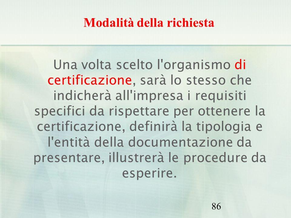 86 Una volta scelto l'organismo di certificazione, sarà lo stesso che indicherà all'impresa i requisiti specifici da rispettare per ottenere la certif