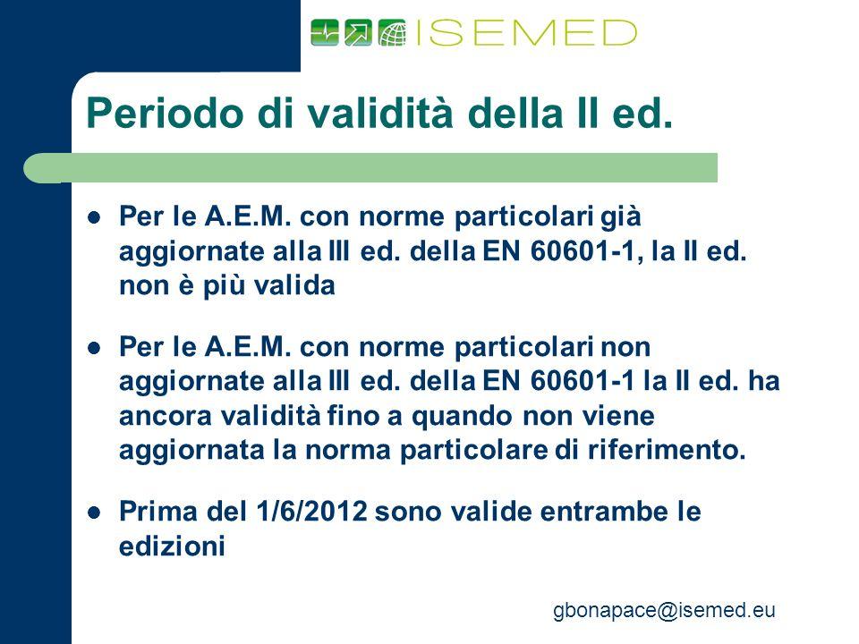 gbonapace@isemed.eu Periodo di validità della II ed. Per le A.E.M. con norme particolari già aggiornate alla III ed. della EN 60601-1, la II ed. non è