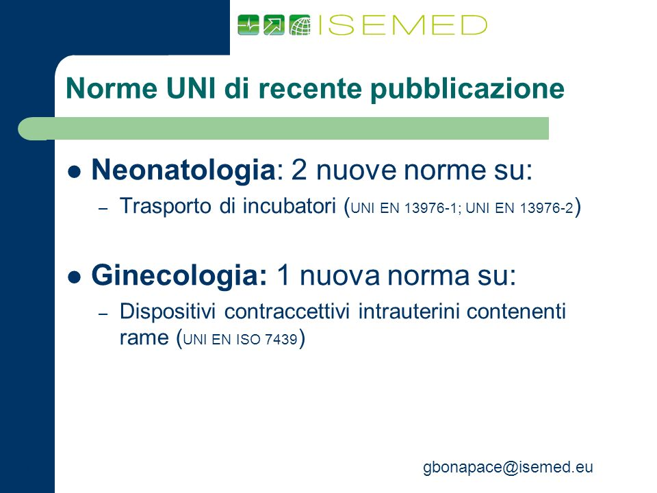 gbonapace@isemed.eu Norme UNI di recente pubblicazione Neonatologia: 2 nuove norme su: – Trasporto di incubatori ( UNI EN 13976-1; UNI EN 13976-2 ) Gi