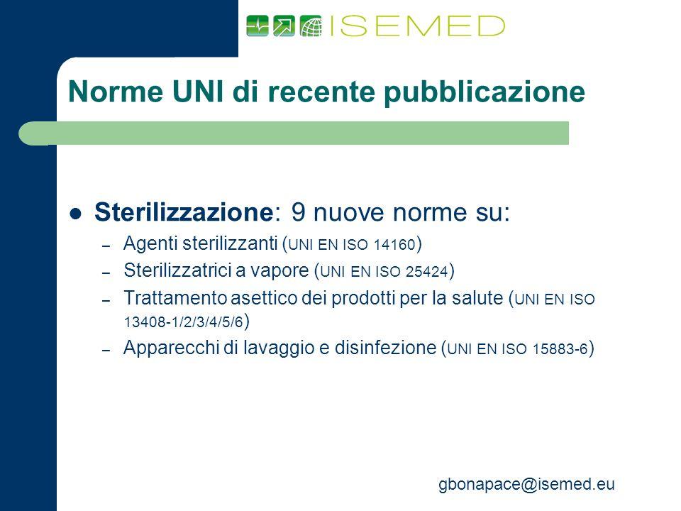 gbonapace@isemed.eu Norme UNI di recente pubblicazione Sterilizzazione: 9 nuove norme su: – Agenti sterilizzanti ( UNI EN ISO 14160 ) – Sterilizzatric
