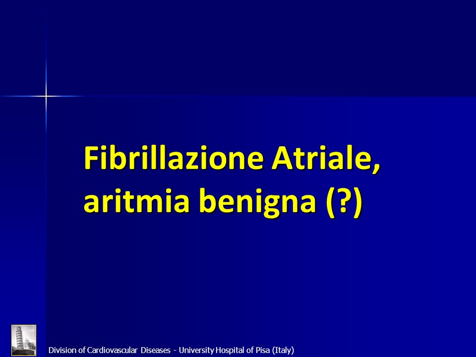 Division of Cardiovascular Diseases - University Hospital of Pisa (Italy) Fibrillazione Atriale, aritmia benigna (?)
