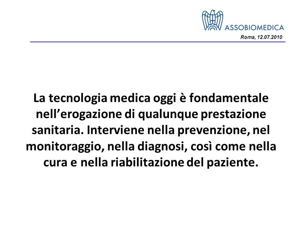 Roma, 12.07.2010 La tecnologia medica oggi è fondamentale nellerogazione di qualunque prestazione sanitaria. Interviene nella prevenzione, nel monitor