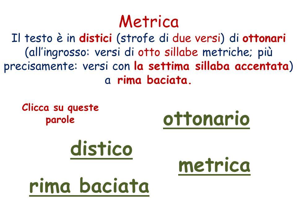 Metrica Il testo è in distici (strofe di due versi) di ottonari (allingrosso: versi di otto sillabe metriche; più precisamente: versi con la settima sillaba accentata) a rima baciata.