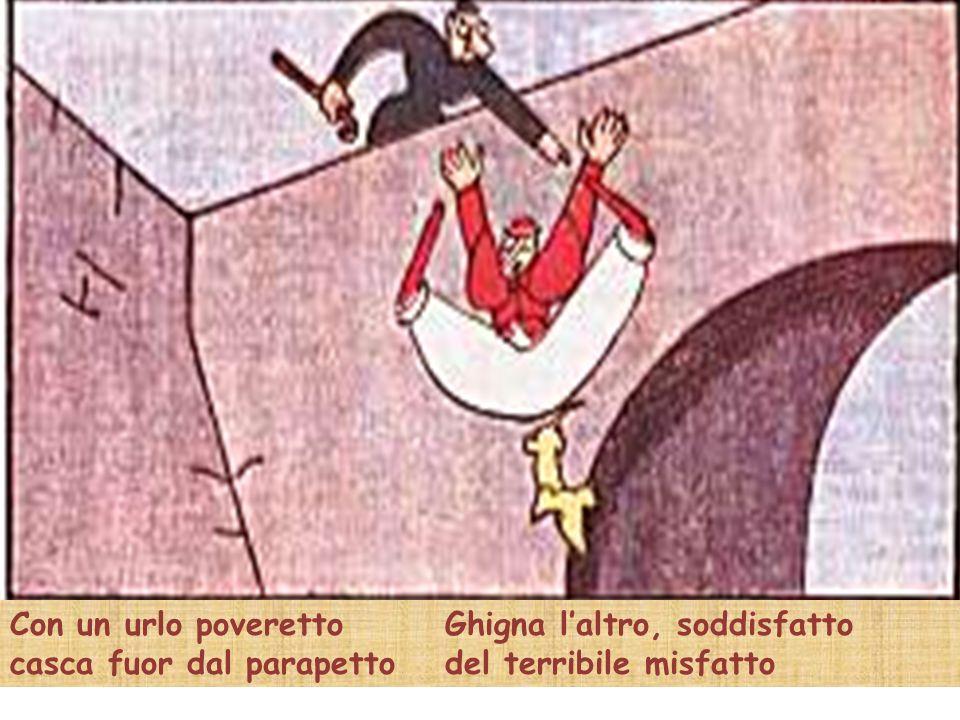Con un urlo poveretto casca fuor dal parapetto Ghigna laltro, soddisfatto del terribile misfatto