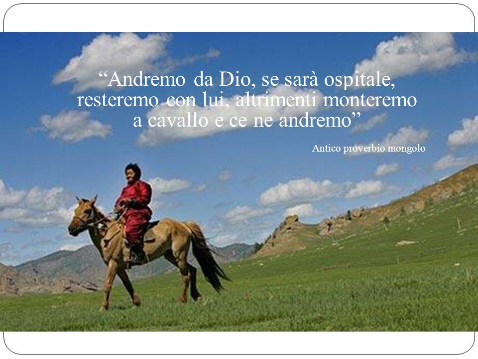 Andremo da Dio, se sarà ospitale, resteremo con lui, altrimenti monteremo a cavallo e ce ne andremo Antico proverbio mongolo